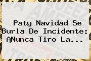 <b>Paty Navidad</b> Se Burla De Incidente: ¡Nunca Tiro La...