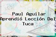 <b>Paul Aguilar</b> Aprendió Lección Del Tuca