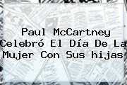 Paul McCartney Celebró El <b>Día De La Mujer</b> Con Sus <b>hijas</b>