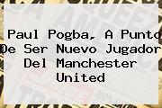 <b>Paul Pogba</b>, A Punto De Ser Nuevo Jugador Del Manchester United