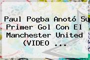 Paul Pogba Anotó Su Primer Gol Con El <b>Manchester United</b> (VIDEO ...