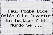 Paul <b>Pogba</b> Dice Adiós A La Juventus En Twitter Y El Mundo Se ...