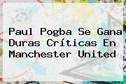 Paul Pogba Se Gana Duras Críticas En <b>Manchester United</b>