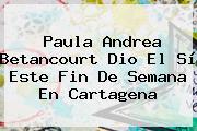 <b>Paula Andrea Betancourt</b> Dio El Sí Este Fin De Semana En Cartagena
