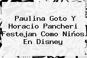<b>Paulina Goto</b> Y <b>Horacio Pancheri</b> Festejan Como Niños En Disney