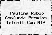 <b>Paulina Rubio</b> Confunde Premios Telehit Con MTV