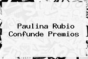 <b>Paulina Rubio</b> Confunde Premios