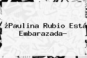 ¿<b>Paulina Rubio</b> Está Embarazada?