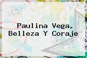 <b>Paulina Vega</b>, Belleza Y Coraje