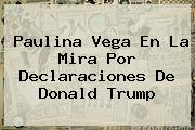 Paulina Vega En La Mira Por Declaraciones De <b>Donald Trump</b>
