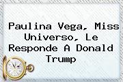 <b>Paulina Vega</b>, Miss Universo, Le Responde A Donald Trump