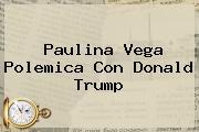 Paulina Vega Polemica Con <b>Donald Trump</b>