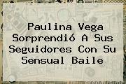 <b>Paulina Vega</b> Sorprendió A Sus Seguidores Con Su Sensual Baile