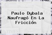 Paulo <b>Dybala</b> Naufragó En La Fricción