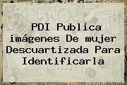 PDI Publica <b>imágenes</b> De <b>mujer</b> Descuartizada Para Identificarla