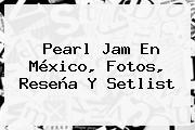<b>Pearl Jam</b> En <b>México</b>, Fotos, Reseña Y Setlist