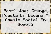 <b>Pearl Jam</b>: Grunge, Puesta En Escena Y Cambio Social En Bogotá