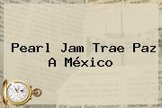 <b>Pearl Jam</b> Trae Paz A <b>México</b>