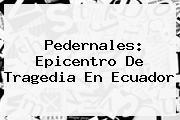 <b>Pedernales</b>: Epicentro De Tragedia En <b>Ecuador</b>