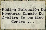 Pedirá Selección De Honduras Cambio De árbitro En <b>partido</b> Contra ...