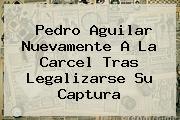 <b>Pedro Aguilar</b> Nuevamente A La Carcel Tras Legalizarse Su Captura