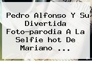 Pedro Alfonso Y Su Divertida Foto-parodia A La Selfie <b>hot</b> De Mariano <b>...</b>
