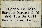 <b>Pedro Felicio Santos</b> Dirigirá Al América De Cali Hasta Final De ...