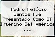<b>Pedro Felício Santos</b> Fue Presentado Como DT Interino Del América ...