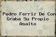 <b>Pedro Ferriz</b> De Con Graba Su Propio Asalto