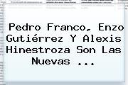 Pedro Franco, <b>Enzo Gutiérrez</b> Y Alexis Hinestroza Son Las Nuevas ...