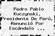 <b>Pedro Pablo Kuczynski</b>, Presidente De Perú, Renunció Por Escándalo ...