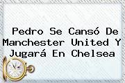 Pedro Se Cansó De <b>Manchester United</b> Y Jugará En Chelsea