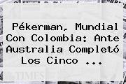 Pékerman, Mundial Con <b>Colombia</b>: Ante <b>Australia</b> Completó Los Cinco ...