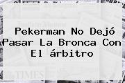 <b>Pekerman</b> No Dejó Pasar La Bronca Con El árbitro