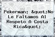 <b>Pekerman</b>: &quot;No Le Faltamos Al Respeto A Costa Rica&quot;