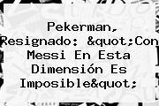 <b>Pekerman</b>, Resignado: &quot;Con Messi En Esta Dimensión Es Imposible&quot;