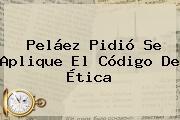 Peláez Pidió Se Aplique El Código De Ética