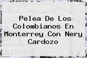 Pelea De Los Colombianos En Monterrey Con <b>Nery Cardozo</b>