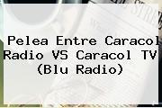 Pelea Entre Caracol Radio VS Caracol TV (<b>Blu Radio</b>)