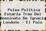 Pelea Política Estaría Tras Del Asesinato De <b>Ignacio Londoño</b> - El País