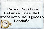 Pelea Política Estaría Tras Del Asesinato De <b>Ignacio Londoño</b>