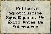 Película &quot;<b>Suicide Squad</b>&quot;, Un éxito Antes De Estrenarse