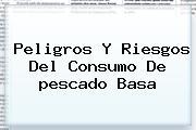 Peligros Y Riesgos Del Consumo De <b>pescado Basa</b>