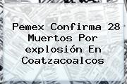 Pemex Confirma 28 Muertos Por <b>explosión</b> En <b>Coatzacoalcos</b>
