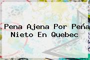 Pena Ajena Por <b>Peña Nieto</b> En Quebec