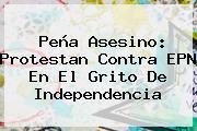 Peña Asesino: Protestan Contra EPN En El <b>Grito De Independencia</b>