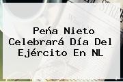 Peña Nieto Celebrará <b>Día Del Ejército</b> En NL