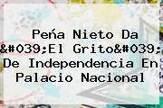 <b>Peña Nieto</b> Da &#039;El Grito&#039; De Independencia En Palacio Nacional