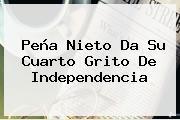 Peña Nieto Da Su Cuarto <b>Grito De Independencia</b>