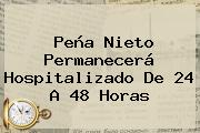 <b>Peña Nieto</b> Permanecerá Hospitalizado De 24 A 48 Horas